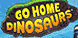 Go Home Dinosaurs! cd key best prices